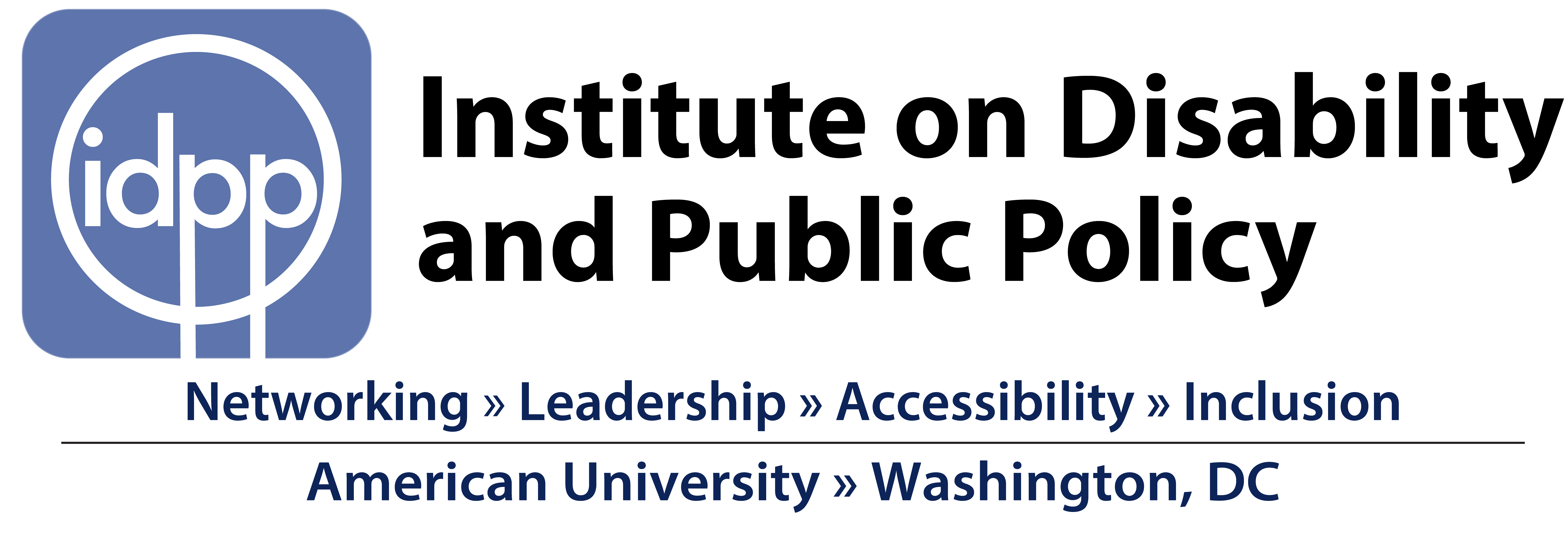 Logo shows white letters idpp inside a white circle on a blue background next to the full name in black Institute on Disability and Public Policy. Then below these is the slogan Networking >> Leadership >> Accessibility >> Inclusion. Below this it says American University >> Washington, DC